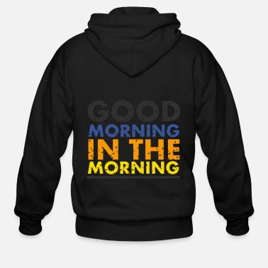 Morning good morning in the morning - Men's Zip Hoodie