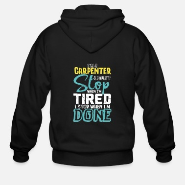 Carpenter I'm A Carpenter I Don't Stop When I'm Tired I Stop When I'm Done - Men's Zip Hoodie