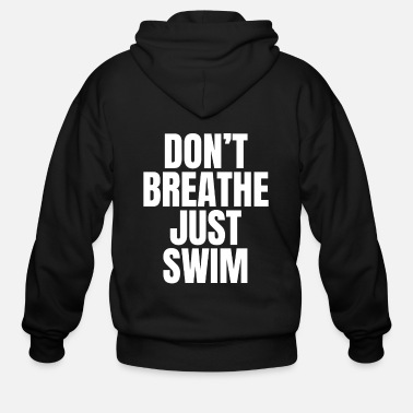 Swim Don't Breathe Just Swim - funny swimming T-shirt - Men's Zip Hoodie