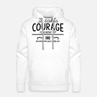 Really It takes courage to grow up and become who you... - Men's Premium Hoodie