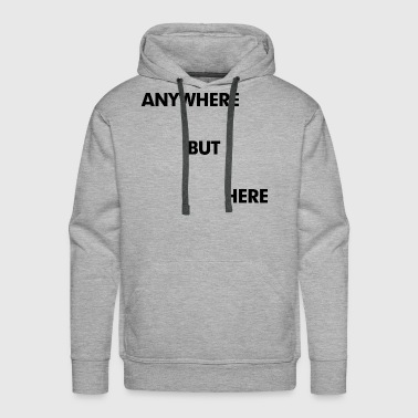 Anywhere But Here - Men's Premium Hoodie