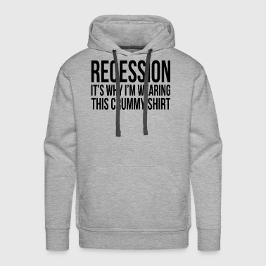 RECESSION It's Why I'm Wearing This Crummy Shirt - Men's Premium Hoodie