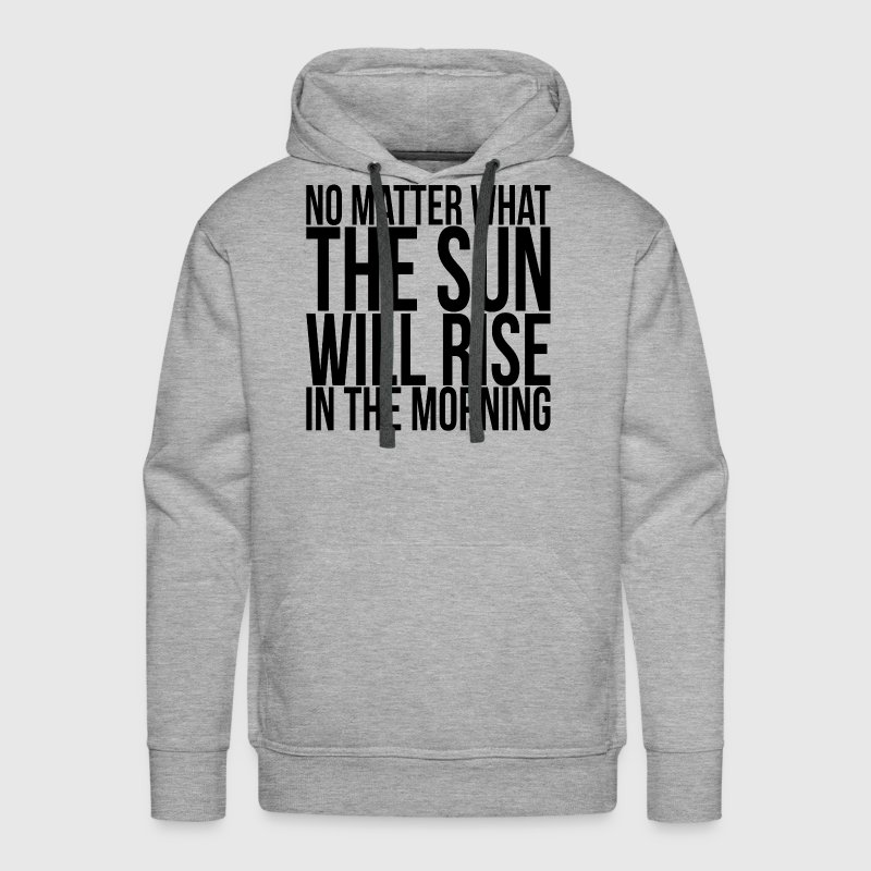 NO MATTER WHAT, THE SUN WILL RISE IN THE MORNING - Men's Premium Hoodie