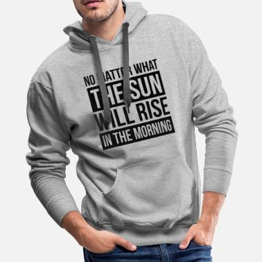 Rising Sun NO MATTER WHAT, THE SUN WILL RISE IN THE MORNING - Men's Premium Hoodie