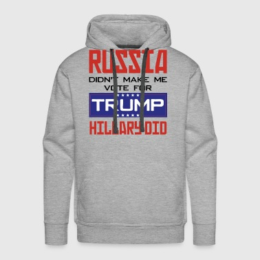 Russia didn't make me vote for Trump Hillary did - Men's Premium Hoodie