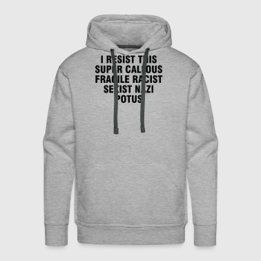 Fragile I resist this super callous fragile racist sexist - Men's Premium Hoodie