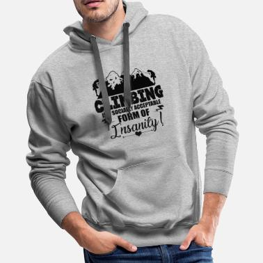 Insanity Climbing Is A Form Of Insanity Shirt - Men's Premium Hoodie