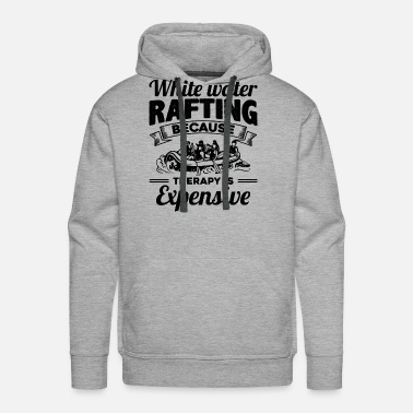 Whitewater Whitewater Rafting Therapy Is Expensive Shirt - Men's Premium Hoodie