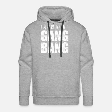 Gang-bang Im here for the gang bang - Men's Premium Hoodie
