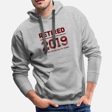 Retired 2019 Not My Problem Anymore gift Design - Men's Premium Hoodie