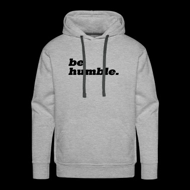 be humble. - Men's Premium Hoodie