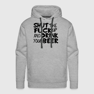 Shut Up and Drink Your Beer Funny Offensive - Men's Premium Hoodie