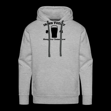 Irish Today Hungover Tomorrow Funny - Men's Premium Hoodie