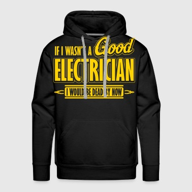 If I wasn't a good electrician, I would be dead - Men's Premium Hoodie