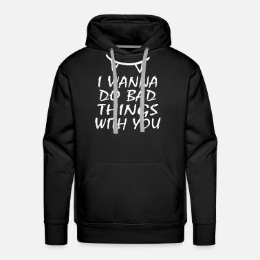 Bad I WANNA DO BAD THINGS WITH YOU - Men's Premium Hoodie