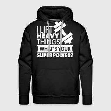 I Lift Heavy Things. What's Your Super Power? - Men's Premium Hoodie