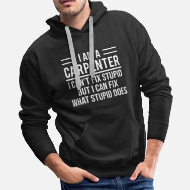 Humor Funny Carpenter Can't Fix Stupid Sarcasm T-Shirt - Men's Premium Hoodie