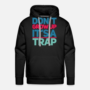 Trap dont grow up - funny shirt - Men's Premium Hoodie