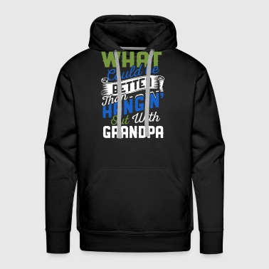 What Could Be Better Than Hanging Out With Grandpa - Men's Premium Hoodie