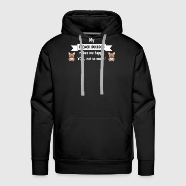 My French Bulldog Makes Me Happy You Not So Much Funny Gift Idea - Men's Premium Hoodie