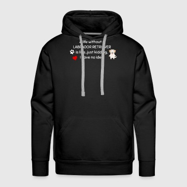 A Life Without A Labrador Retriever Is Like I Have No Idea Super Cute And Funny Dog Gift Idea - Men's Premium Hoodie