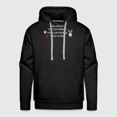 A Life Without A Toy Fox Terrier Is Like I Have No Idea Super Cute And Funny Dog Gift Idea - Men's Premium Hoodie