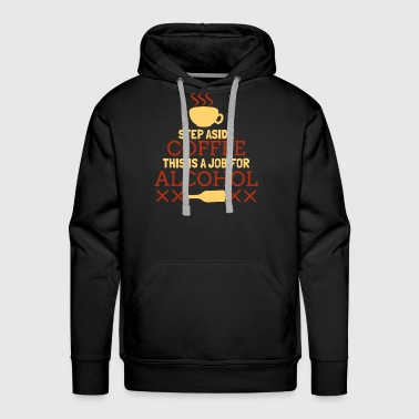 Job Step Aside Coffee This Is A Job For Alcohol Funny - Men's Premium Hoodie