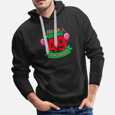 Forty It's Not Easy Making 49 Look This Good 49th - Men's Premium Hoodie