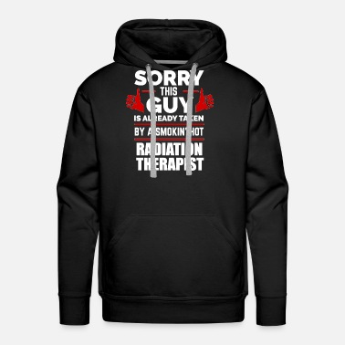 Sorry Sorry Guy Already taken by hot Radiation Therapist - Men's Premium Hoodie