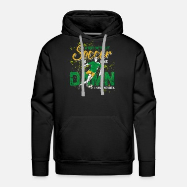 Million A Day Without Soccer Is Like Damn I Have No Idea - Men's Premium Hoodie