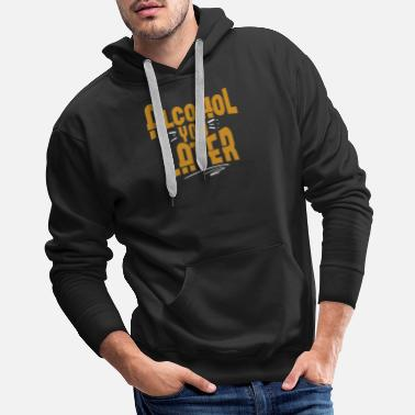 Alcohol YOu Later Beer Wine Drinking Gift Idea - Men's Premium Hoodie