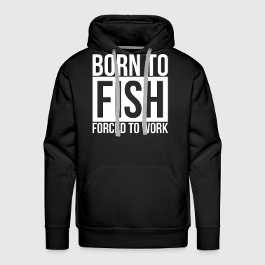 BORN TO FISH FORCED TO WORK - Men's Premium Hoodie