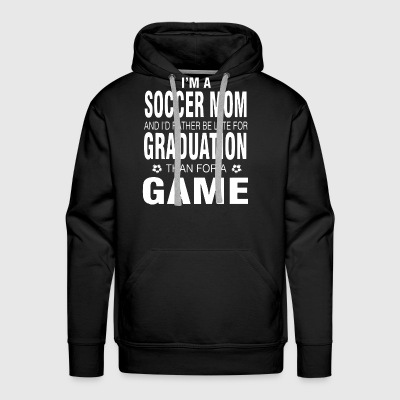 I'm a soccer mom and i'd rather be late for gradua - Men's Premium Hoodie