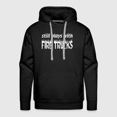 Still Plays With Fire Trucks Flames Firefighter - Men's Premium Hoodie