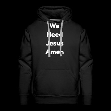 We Need Jesus Amen Bibel Jesus Christ Gift Idea - Men's Premium Hoodie