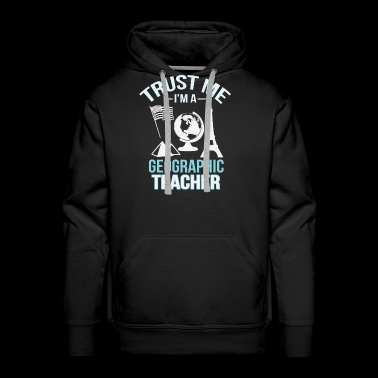 Trust Me Im A Geographic Teacher - Men's Premium Hoodie