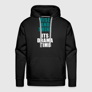 Rise And Shine Its Drama Time - Men's Premium Hoodie