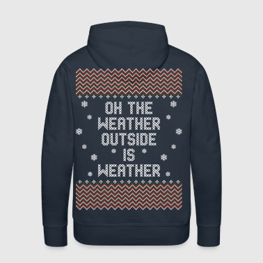 Oh The Weather Outside Is Weather - Men's Premium Hoodie