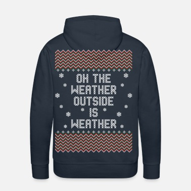 Weather Oh The Weather Outside Is Weather - Men's Premium Hoodie