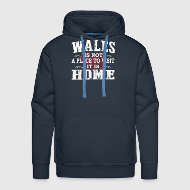 Wales Is Not A Place To Visit It Is Home - Wales - Men's Premium Hoodie