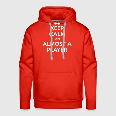 Keep Calm I Am Almost A Player - Funny T Shirt - Men's Premium Hoodie