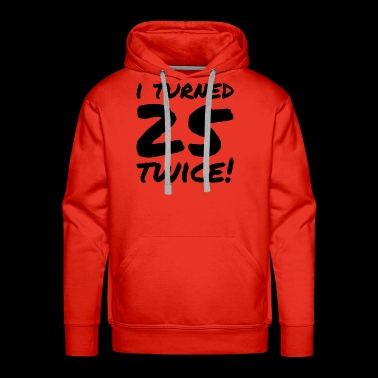 I turned 25 twice - Funny 50th Birthday Gift - Men's Premium Hoodie