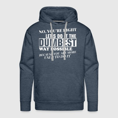 No Youre Right Lets Do It The Dumbest Way Possible - Men's Premium Hoodie