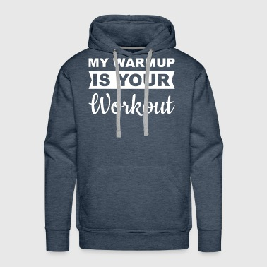 MY WARMUP IS YOUR WORKOUT - Men's Premium Hoodie