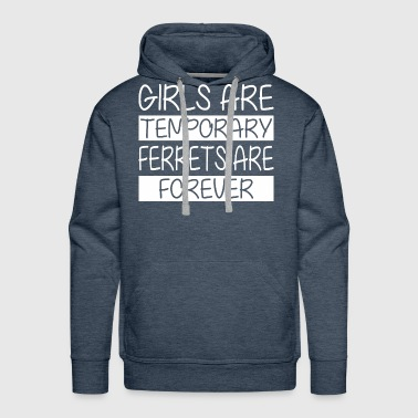 Girls Are Temporary Ferrets Are Forever - Men's Premium Hoodie