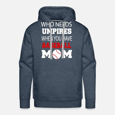 WHO NEEDS UMPIRES WHEN YOU HAVE BASEBALL MOM SHIRT - Men's Premium Hoodie
