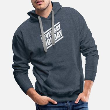 Never Say Monday Never Say Monday - Men's Premium Hoodie