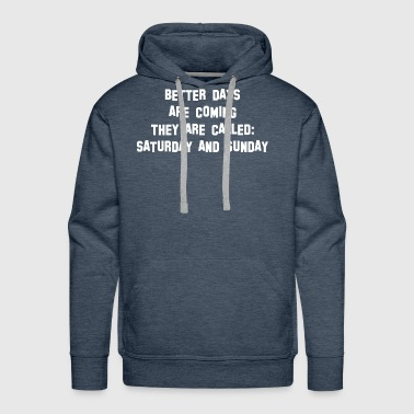Better Days Are Coming They Called Saturday Sunday - Men's Premium Hoodie