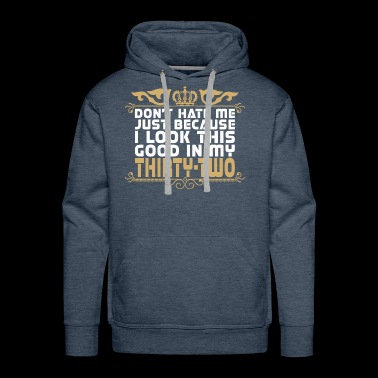 Dont Hate Just Because Look Good In Thirty Two - Men's Premium Hoodie