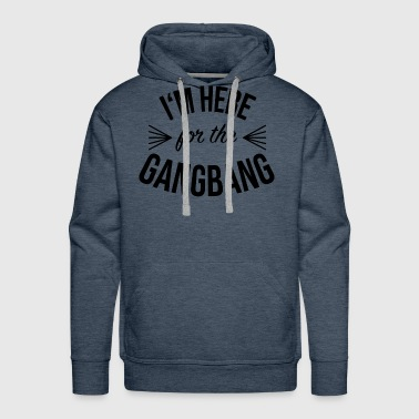 Im Here for the Gangbang - Men's Premium Hoodie
